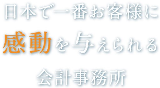 日本で一番お客様に感動を与えられる会計事務所